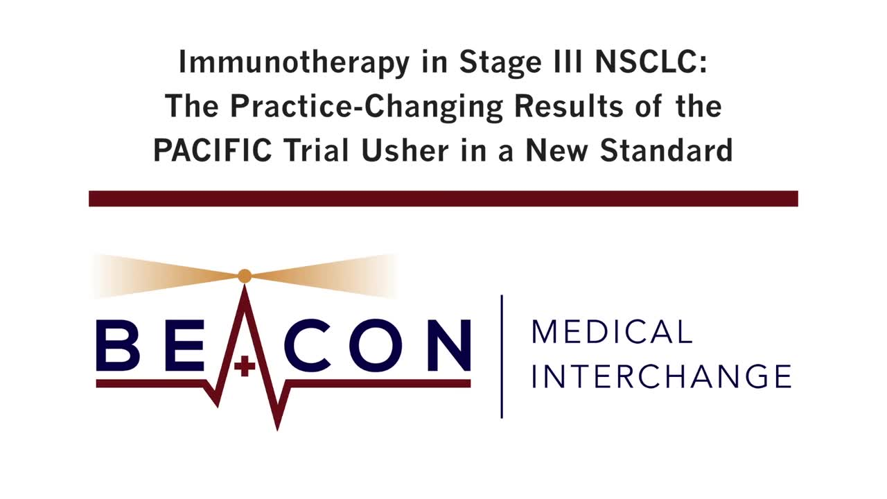 Immunotherapy in Stage III NSCLC: The Practice-Changing Results of the PACIFIC Trial Usher in a New Standard (BMIC-006)