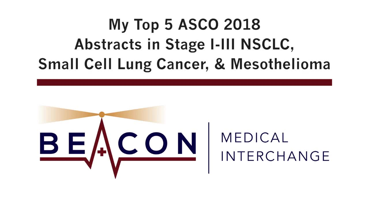My Top 5 ASCO 2018 Abstracts in Stage I-III NSCLC, Small Cell Lung Cancer, & Mesothelioma (BMIC-037)