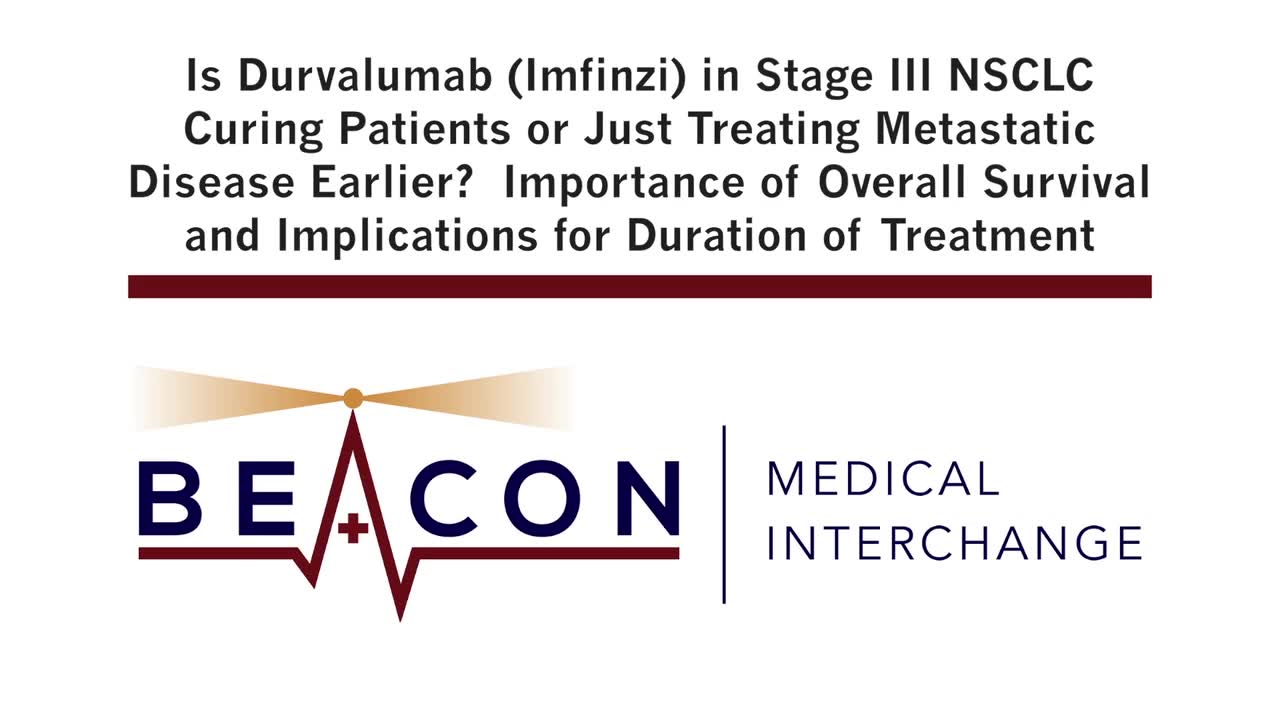 Is Durvalumab (Imfinzi) in Stage III NSCLC Curing Patients or Just Treating Metastatic Disease Earlier? Importance of Overall Survival and Implications for Duration of Treatment (BMIC-025)