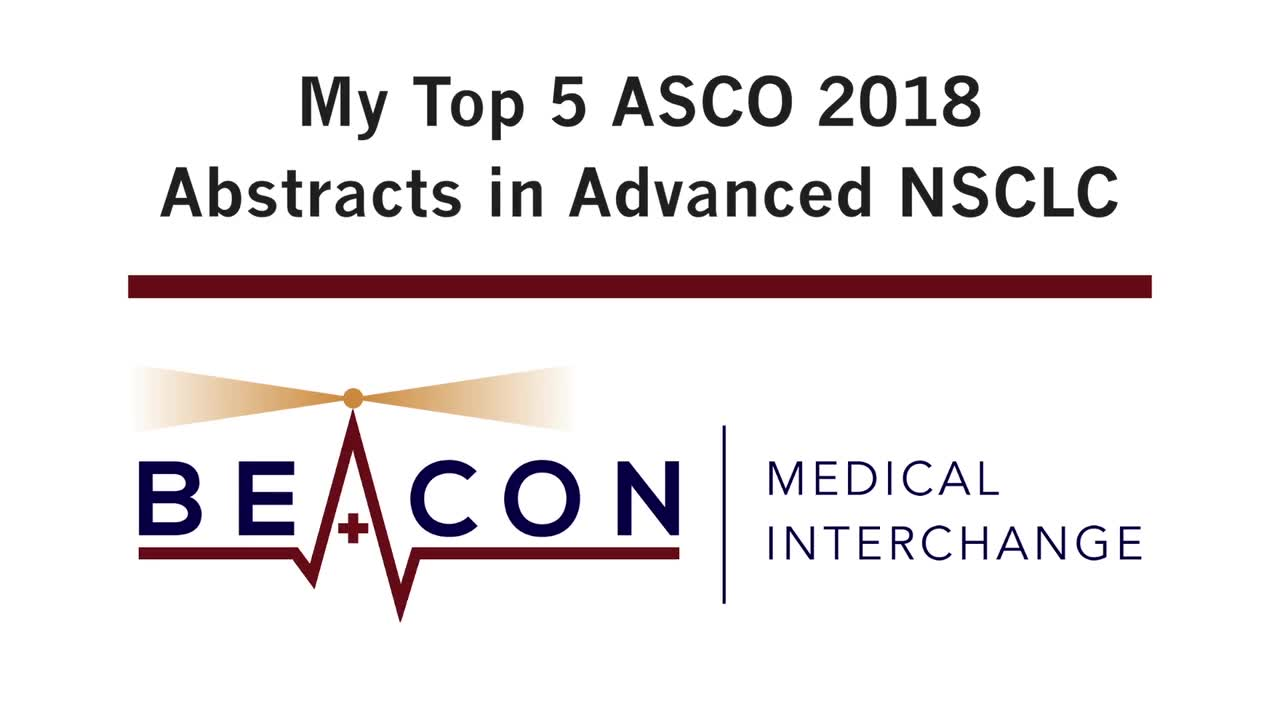 My Top 5 ASCO 2018 Abstracts in Advanced NSCLC (BMIC-036)