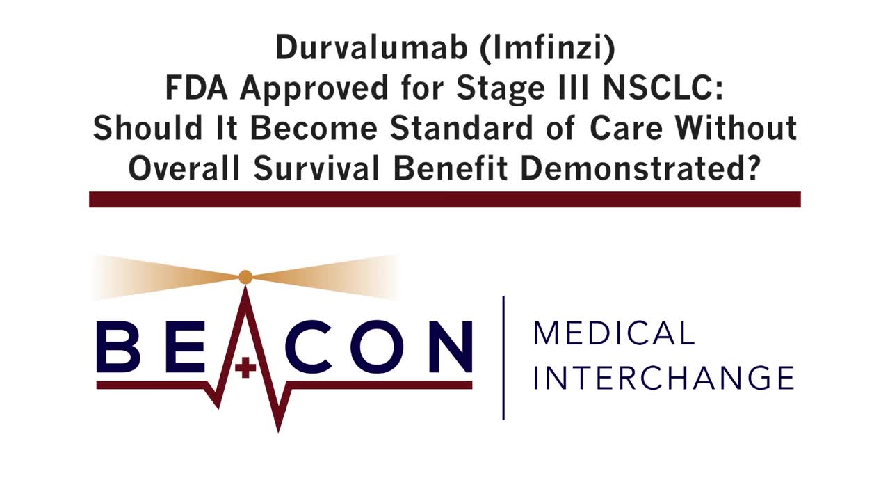 Durvalumab (Imfinzi) FDA Approved for Stage III NSCLC: Should It Become Standard of Care Without Overall Survival Benefit Demonstrated? (BMIC-024)