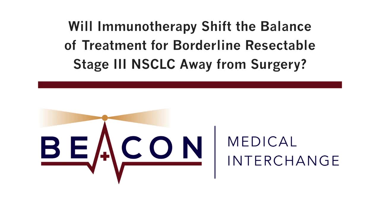 Will Immunotherapy Shift the Balance of Treatment for Borderline Resectable Stage III NSCLC Away from Surgery? (BMIC-014)