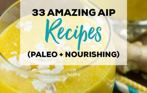 33 Amazing AIP Recipes (Paleo + Nourishing)