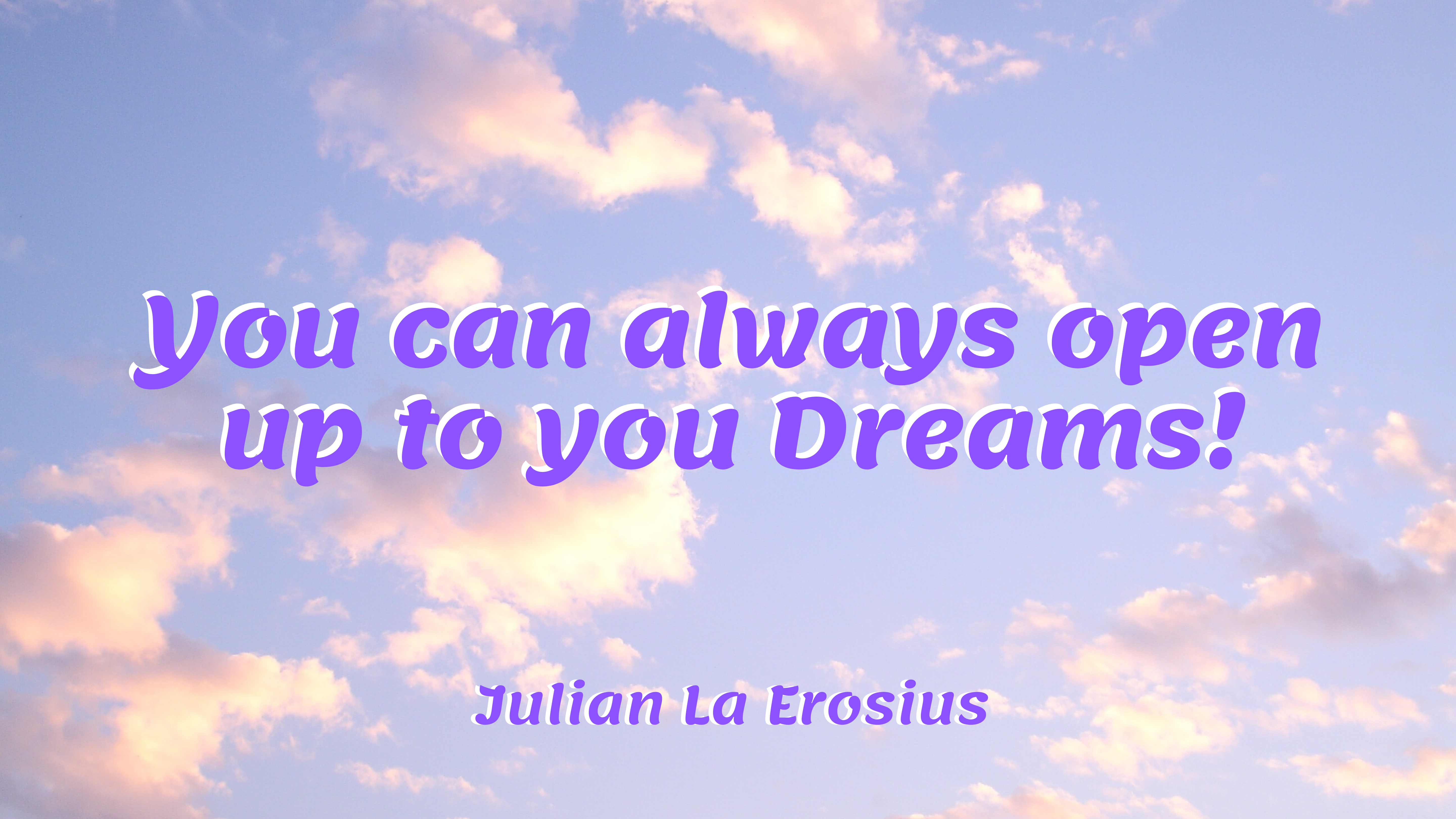 You can always open up to your dreams!