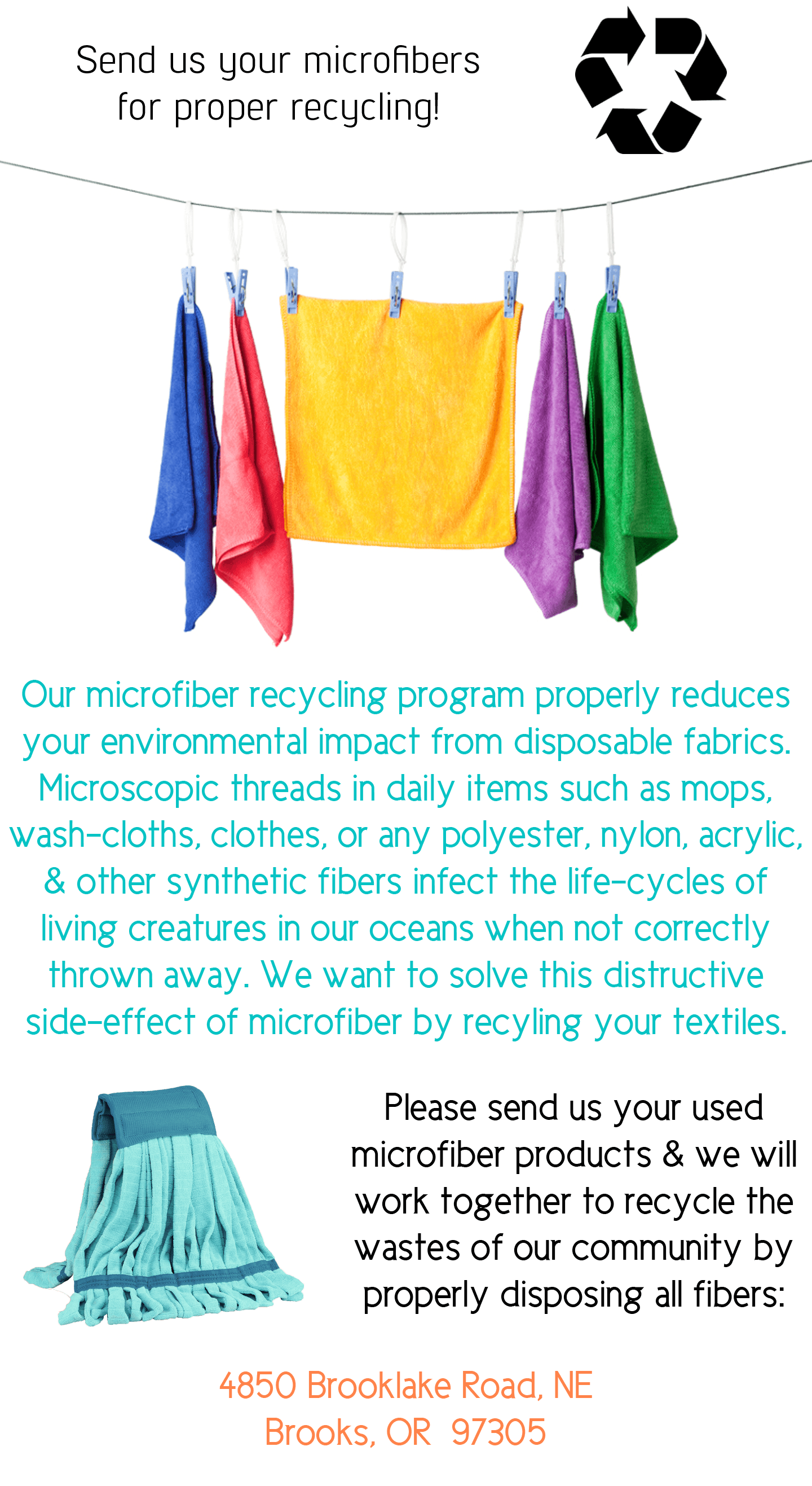 Send us your microfibers for proper recycling! Our microfiber recycling program properly reduces your environmental impact from disposable fabrics. Microscopic threads in daily items such as mops, wash-cloths, clothes, or any polyester, nylon, acrylic, and other synthetic fibers infect the life-cycles of living creatures in our oceans when not correctly thrown away. We want to solve the distructive side-effect of microfiber by recycling your textiles. Please send ys your used microfiber products and we will work together to recycle the wastes of our community by properly disposing all fibers:  4850 Brooklake Road, NE Brooks, OR  97305