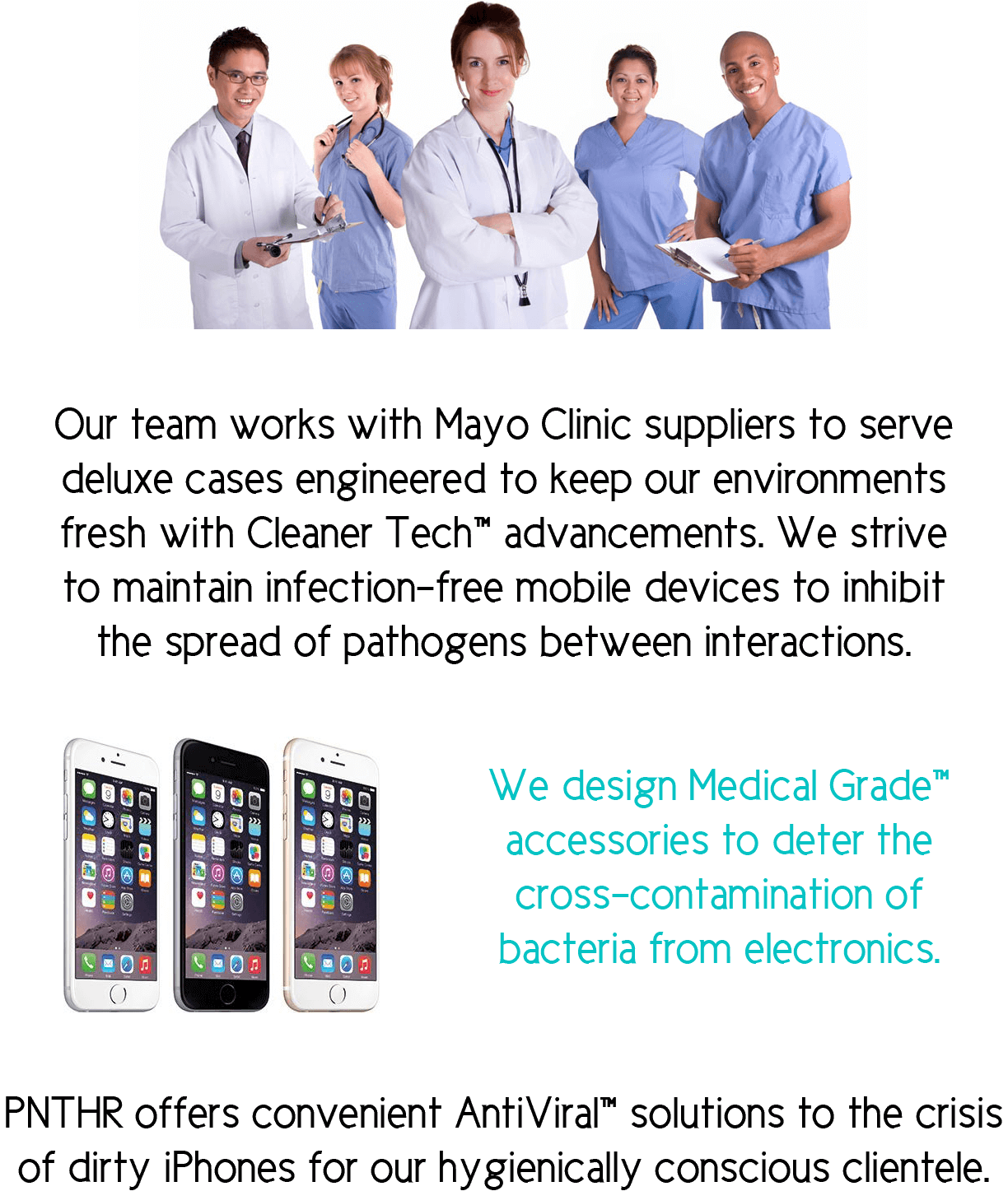 Our team works with Mayo Clinic suppliers to serve deluxe cases engineered to keep our environments fresh with Cleaner Tech™ advancements. We strive to maintain infection-free mobile devices to inhibit the spread of pathogens between interactions. We design Medical Grade™ accessories to deter the cross-contamination of bacteria from electronics. PNTHR offers convenient AntiViral™ solutions to the crisis of dirty iPhones for our hygienically conscious clientele.