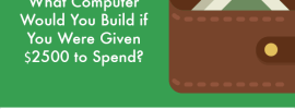 What Computer Would You Build if You Were Given $2500 to Spend?