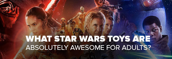 What Star Wars Toys Are Absolutely Awesome for Adults?