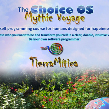 The Choice OS Mythic Voyage TierraMitica: A Self Programming Course for Humans. June/July 2018