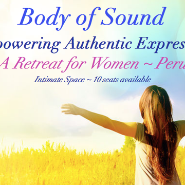 Body of Sound ~ Empowering Authentic Expression ~ Woman's Retreat ~ Peru