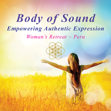 BODY of SOUND ~ Empowering Authentic Expression ~ 7 Day Woman's Retreat ~ Peru