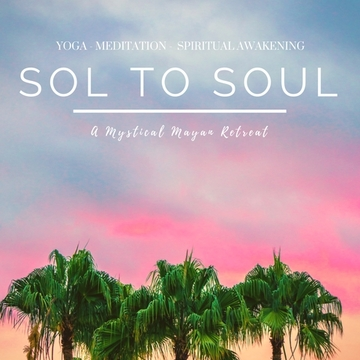 Sol to Soul ~ A Mystical Mayan Retreat