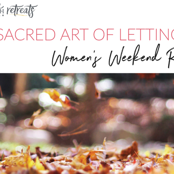 Women's Weekend: The Sacred Art of Letting Go.