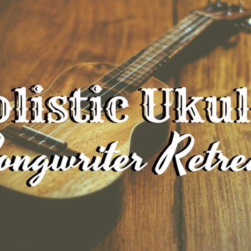 Holistic Ukulele Songwriter Retreat