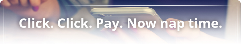 Online Banking & Bill Pay - Click, Click. Pay. Now nap time.