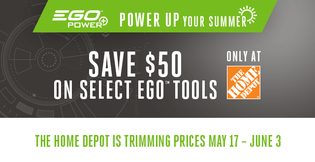 EGO Power - Power Up Your Summer - Save 50 on select EGO Tools - The Home Depot is trimming prices May 17 - June 3