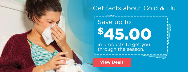 Get facts about Cold & Flu Save up to $50.00 in products to get you through the season view deals