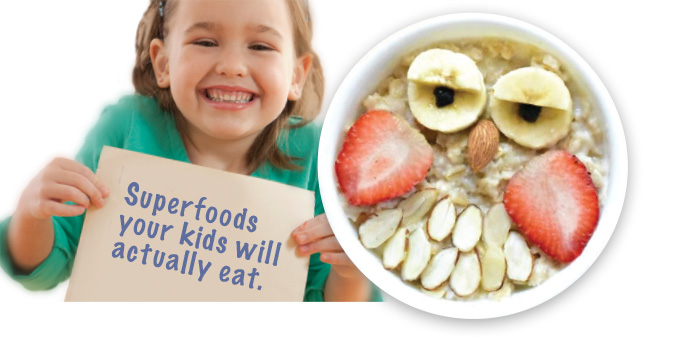 Superfoods your kids will actually Eat.