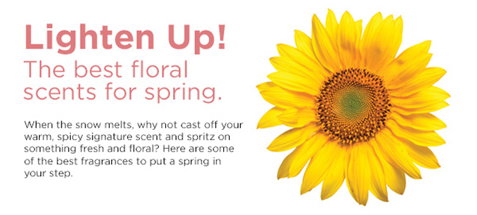 Lighten Up! The best floral scents for spring. When the snow melts, why not cast off your warm, spicy signature scent and spritz on something fresh and floral? Here are some of the best fragrances to put a spring in your step.