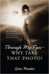 Featured Book: Through My Eyes – Why Take That Photo?: Be A Part Of The Photograph, Not Just The Photographer by John Madden