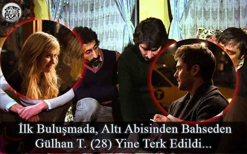 İlk Buluşmada, Altı Abisinden Bahseden Gülhan T. (28) Yine Terk Edildi...