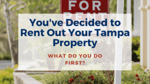 You've Decided to Rent Out Your Tampa Property, What Do You Do First?