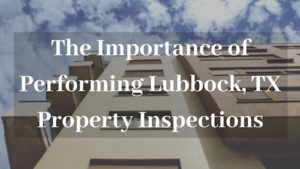 The Importance of Performing Proper Inspections at Your Lubbock TX Rental Property