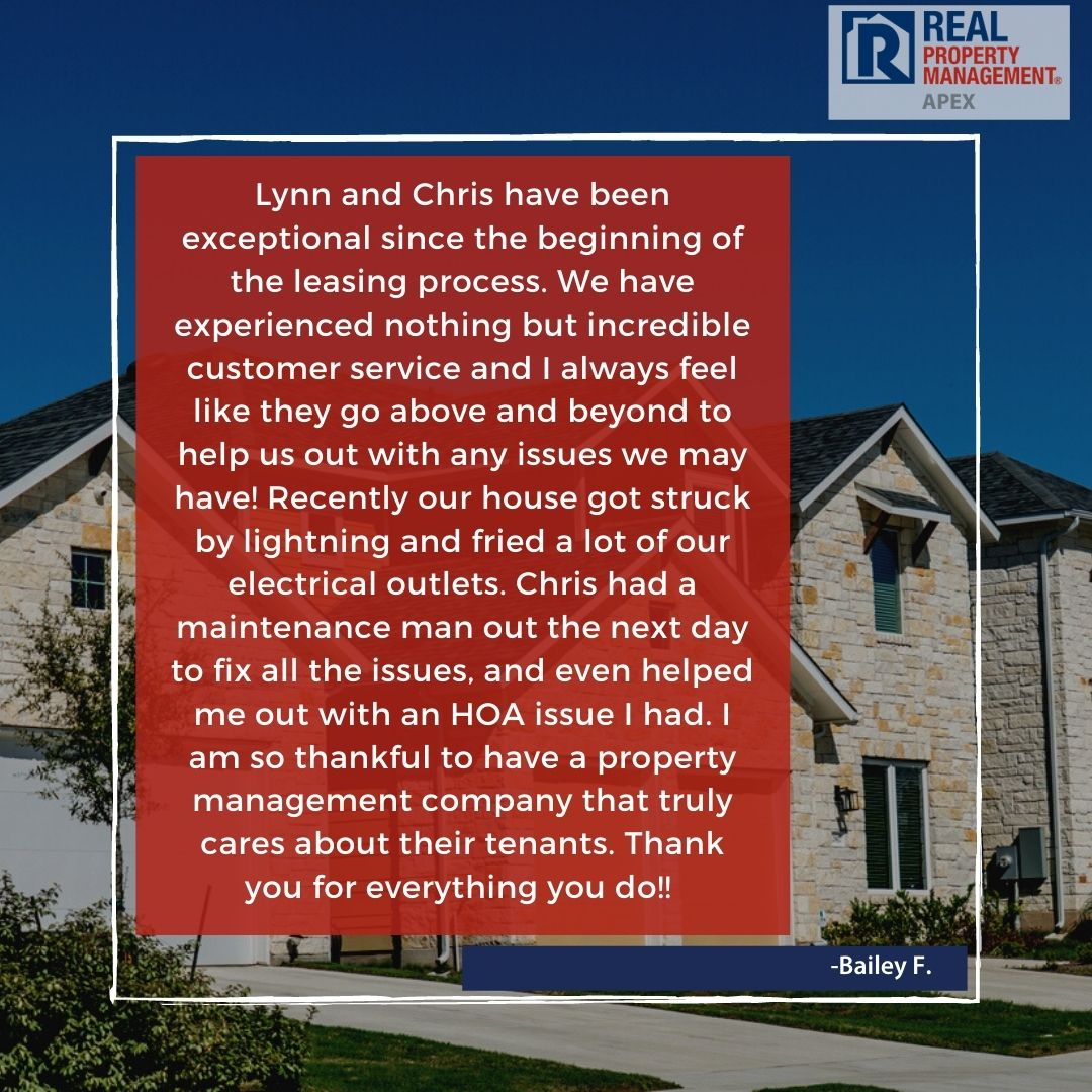 Apex Tenant Testimonial Reads: Lynn and Chris have been exceptional since the beginning of the leasing process. We have experienced nothing but incredible customer service and I always feel like they go above and beyond to help us out with any issues we may have! Recently our house got struck by lightning and fried a lot of our electrical outlets. Chris had a maintenance man out the next day to fix all the issues, and even helped me out with an HOA issue I had. I am so thankful to have a property management company that truly cares about their tenants. Thank you for everything you do!!