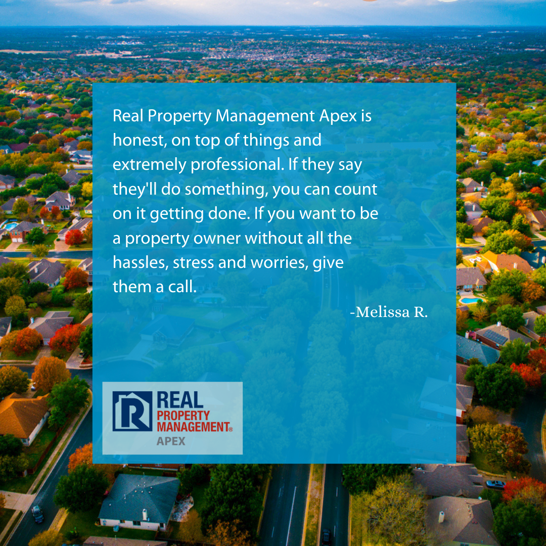 Apex Owner Testimonial Reads: Real Property Management Apex is honest, on top of things and extremely professional. If they say they'll do something, you can count on it getting done. If you want to be a property owner without all the hassles, stress and worries, give them a call.