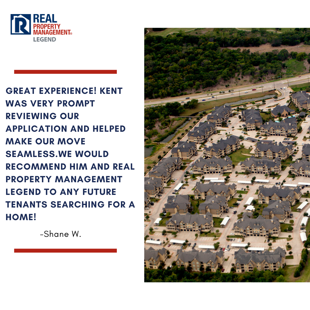 Legend Tenant Review Reads: Great experience! Kent was very prompt reviewing our application and helped make our move seamless.We would recommend him and Real Property Management Legend to any future tenants searching for a home!