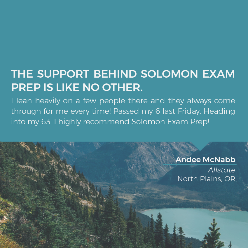 The support behind Solomon Exam Prep is like no other. I lean heavily on a few people there and they always come through for me every time! Passed my 6 last Friday. Heading into my 63. I highly recommend Solomon Exam Prep!