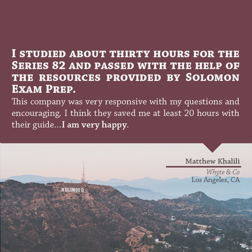 """I studied about 30 hours for the series 82 and passed with the help of the resources provided by Solomon Exam Prep. This company was very responsive with my questions and encouraging. I think they saved me at least 20 hours with their guide... I am very happy."" - Matthew Khalili, Whyte & Co, Los Angles, CA"