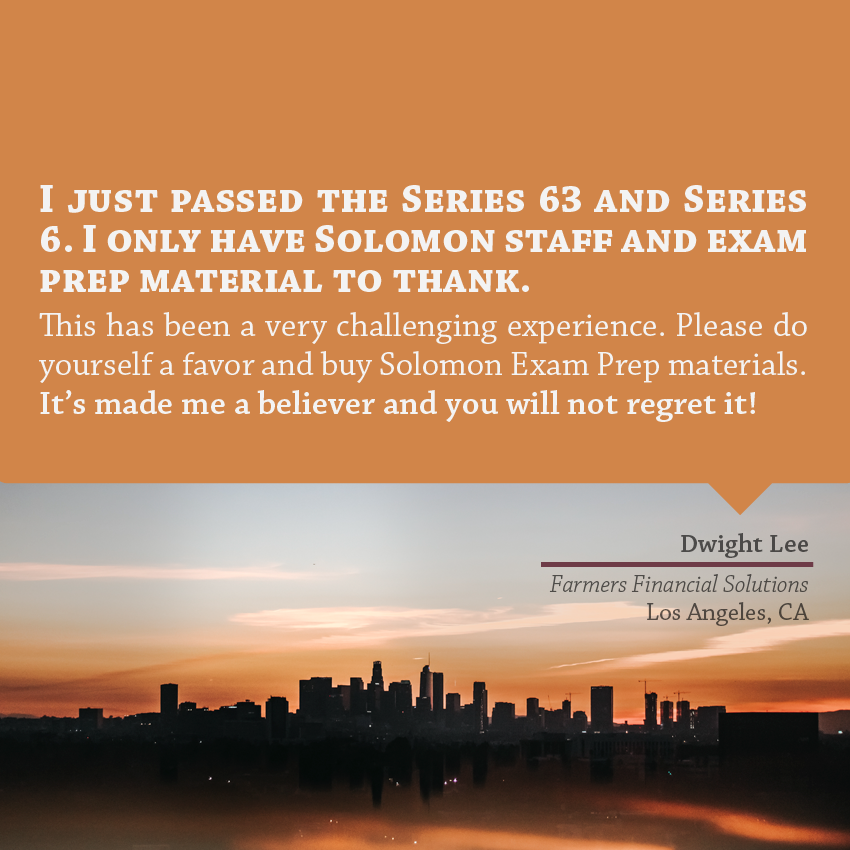 """ I just passed the Series 63 and Series 6. I only have Solomon staff and exam prep material to thank. This has been a very challenging experience. Please do yourself a favor and buy Solomon Exam Prep materials. It's made me a believer and you will not regret it!"" - Dwight Lee, Farmers, Los Angeles, CA"