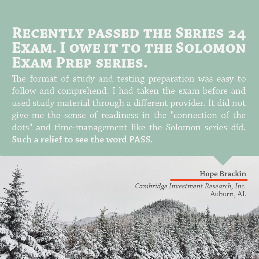 """""""Recently passed the Series 24 Exam. I owe it to the Solomon Exam Prep series. The format of study and testing preparation was easy to follow and comprehend. I had taken the exam before and used study material through a different provider. It did not give me the sense of readiness in the """"connection of the dots"""" and time-management like the Solomon series did. Such a relief to see the word PASS."""" - Hope Brackin, Cambridge Investment Research, Auburn, AL"""