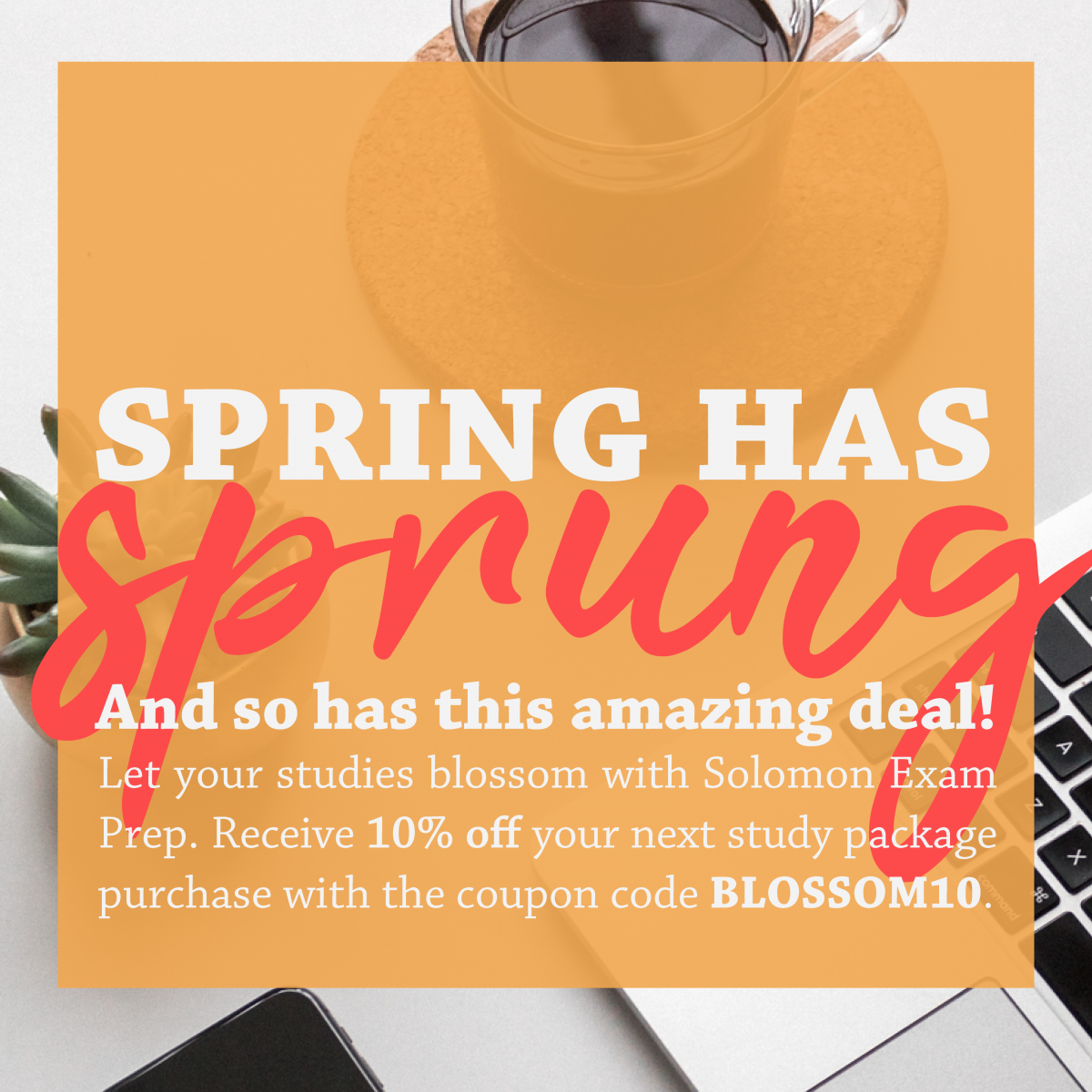 Spring has sprung and so has this amazing deal! Let your studies blossom with Solomon Exam Prep. Receive 10% off your next study package purchase with the coupon code BLOSSOM10.