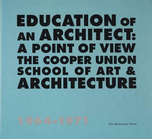 Education of an Architect: A Point of View. The Cooper Union School of Art & Architecture, 1964-71