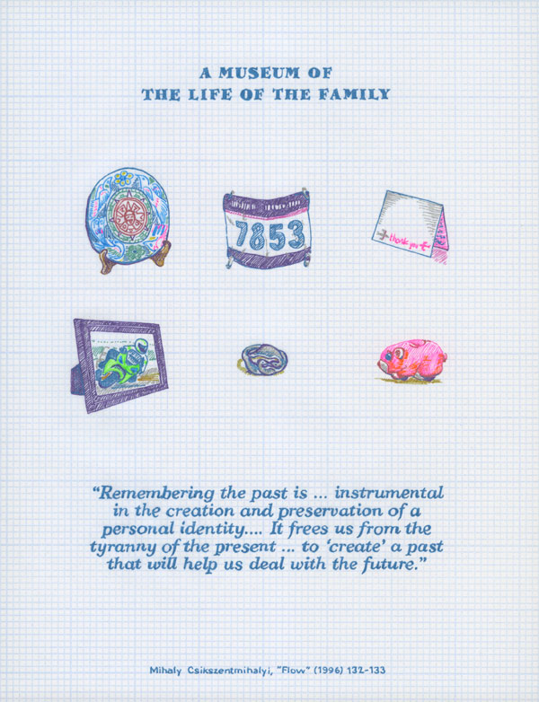 A Museum of the Life of the Family. Remembering the past is ... instrumental in the creation and preservation of a personal identity.... It frees us from the tyranny of the present ... to 'create' a past that will help us deal with the future. Mihaly Csikszentmihalyi, Flow (1996) 132-133.