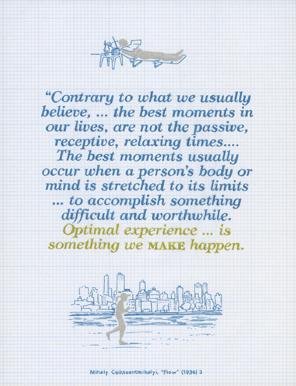 Contrary to what we usually believe, ... the best moments in our lives, are not the passive, receptive, relaxing times.... The best moments usually occur when a person's body or mind is stretched to its limits ... to accomplish something difficult and worthwhile. Optimal experience is something we make happen. Mihaly Csikszentmihalyi, Flow (1996) 3.
