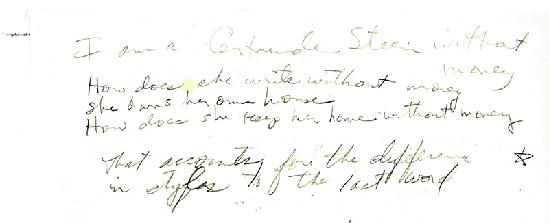 """I am a Gertrude Stein without money / How does she write without money / She owns her own house / How does she keep her home without money / that accounts for the difference / in styles to   the last word"" Handwritten notes by Lonidier, The Lynn Lonidier Papers (GLC 1, Carton 1, folder 37), Gay and Lesbian Center, San Francisco Public Library."