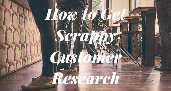5 Tactics to Get Scrappy Customer Research