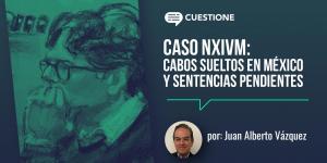 Columnas | Caso NXIVM: cabos sueltos en México y sentencias pendientes