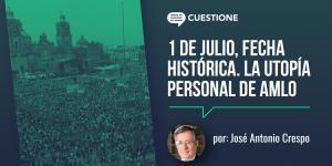 Columnas | 1 de julio, fecha histórica. La utopía personal de AMLO