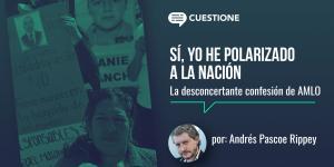 México | Sí, yo he polarizado a la nación