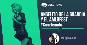 Columnas | Cuarteando: Angelito de la Guardia y el AMLOFest