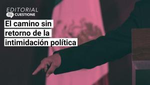 Editorial | El camino sin retorno de la intimidación política