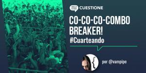 Columnas |  Cuarteando: Co-co-co-combo breaker!