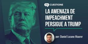 Columnas | La amenaza del impeachment persigue a Trump