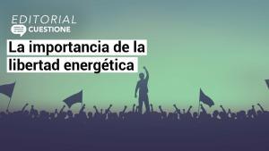 Editorial | La importancia de la libertad energética