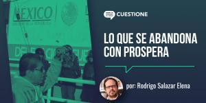 Cuestione | Columnas | Lo que se abandona con Prospera