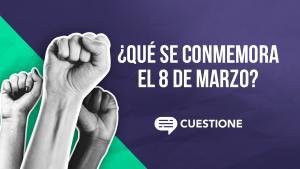 Cuestione | Videos | ¿Qué se conmemora el 8 de Marzo? #8M